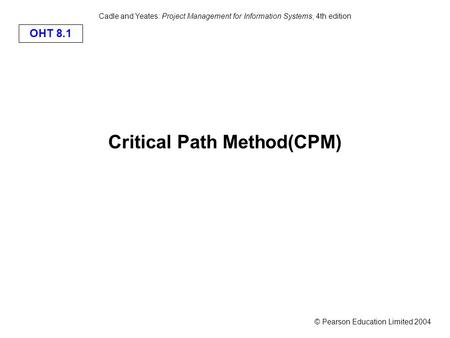 © Pearson Education Limited 2004 OHT 8.1 Cadle and Yeates: Project Management for Information Systems, 4th edition Critical Path Method(CPM)