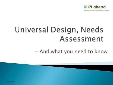 20/10/20151 - And what you need to know. 20/10/20152  What you already know  Needs assessment – what is its relationship with Universal Design and why.