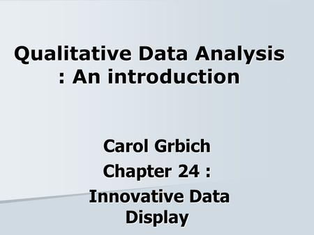 Qualitative Data Analysis : An introduction Carol Grbich Chapter 24 : Innovative Data Display Innovative Data Display.