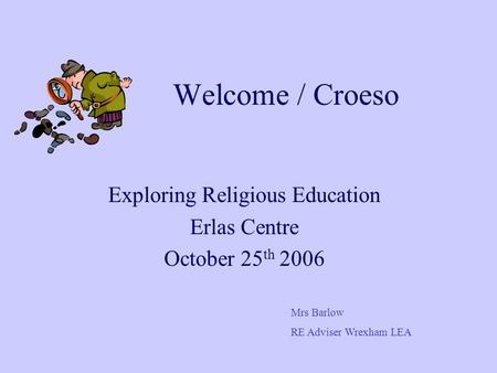 Welcome / Croeso Exploring Religious Education Erlas Centre October 25 th 2006 Mrs Barlow RE Adviser Wrexham LEA.