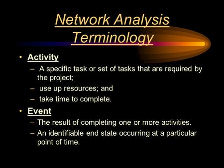 Network Analysis Terminology Activity – A specific task or set of tasks that are required by the project; – use up resources; and – take time to complete.