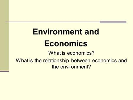What is economics? What is the relationship between economics and the environment? Environment and Economics.