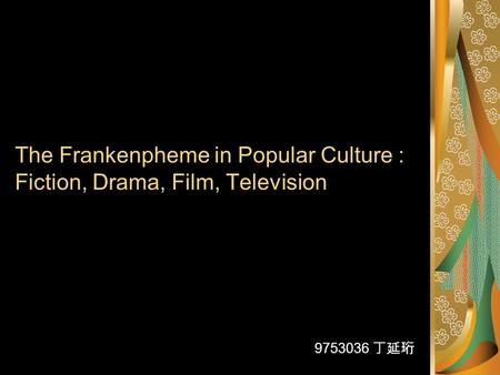 The Frankenpheme in Popular Culture : Fiction, Drama, Film, Television 9753036 丁延珩.
