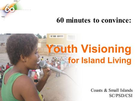 Youth Visioning for Island Living 60 minutes to convince: Coasts & Small Islands SC/PSD/CSI.