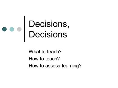 Decisions, Decisions What to teach? How to teach? How to assess learning?