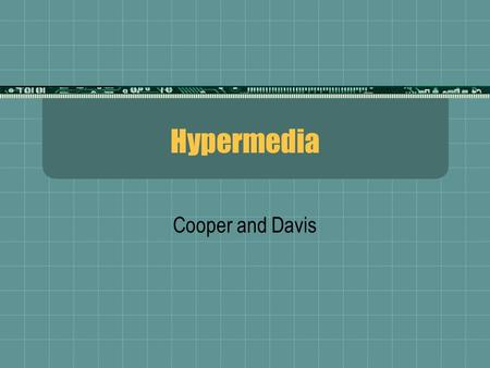 Hypermedia Cooper and Davis. What Is Hypermedia?  The combination of text, video, graphic images, sound, hyperlinks, and other elements in the form typical.