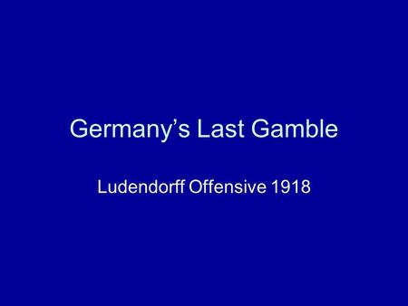 Germany's Last Gamble Ludendorff Offensive 1918. Last Attempt at winning the War A series of German Attacks along the Western Front. The Germans had realised.