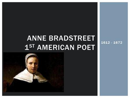 1612 - 1672 ANNE BRADSTREET 1 ST AMERICAN POET.  Born in England  Raised with a Puritan upbringing  Grew up in a wealthy environment  Was provided.