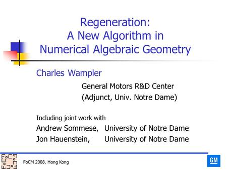 FoCM 2008, Hong Kong Regeneration: A New Algorithm in Numerical Algebraic Geometry Charles Wampler General Motors R&D Center (Adjunct, Univ. Notre Dame)