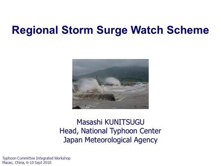Masashi KUNITSUGU Head, National Typhoon Center Japan Meteorological Agency Regional Storm Surge Watch Scheme Typhoon Committee Integrated Workshop Macao,