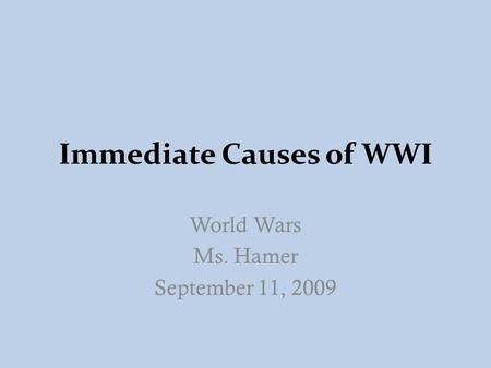 Immediate Causes of WWI World Wars Ms. Hamer September 11, 2009.