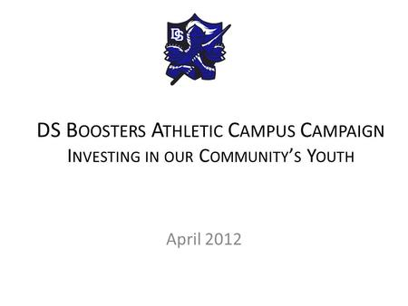 DS B OOSTERS A THLETIC C AMPUS C AMPAIGN I NVESTING IN OUR C OMMUNITY ' S Y OUTH April 2012.