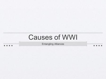 Causes of WWI Entangling Alliances. Otto von Bismarck started the trend of creating alliances allied with Austria then turned on Austria through an alliance.