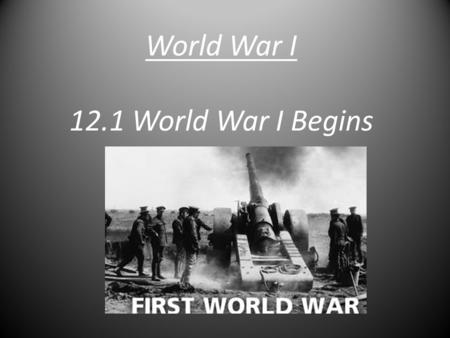 World War I 12.1 World War I Begins. The Start  Cause: The assassination of Franz Ferdinand.