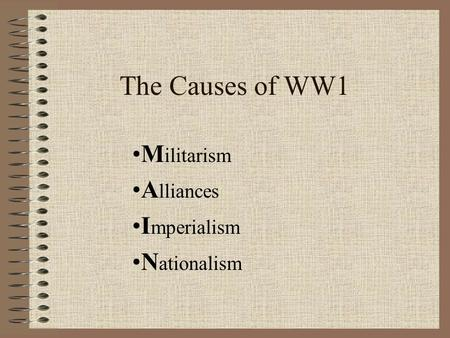 The Causes of WW1 M ilitarism A lliances I mperialism N ationalism.