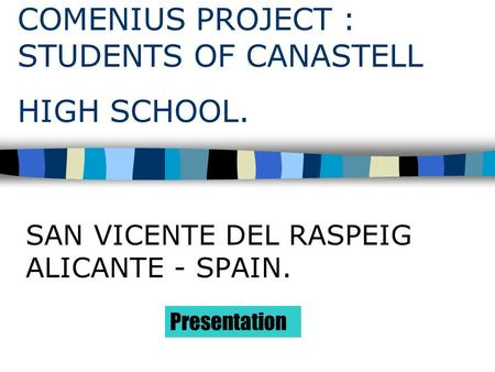 COMENIUS PROJECT : STUDENTS OF CANASTELL HIGH SCHOOL. SAN VICENTE DEL RASPEIG ALICANTE - SPAIN. Presentation.