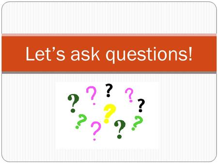 Let's ask questions!. Question words Do you remember these question words? What Who Where How When Why.