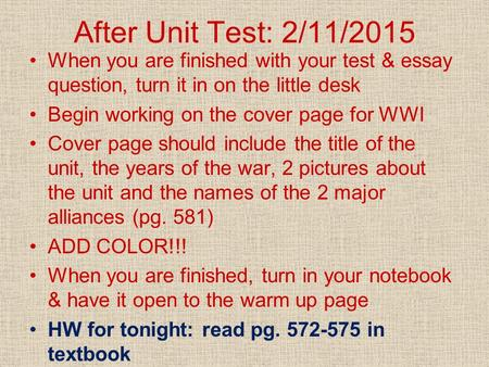 After Unit Test: 2/11/2015 When you are finished with your test & essay question, turn it in on the little desk Begin working on the cover page for WWI.