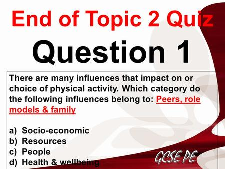End of Topic 2 Quiz Question 1 There are many influences that impact on or choice of physical activity. Which category do the following influences belong.