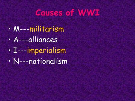 Causes of WWI M---militarism A---alliances I---imperialism N---nationalism.