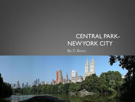 CENTRAL PARK- NEW YORK CITY By: C. Eason. INFORMATION  Central Park was designed on May 23, 1963. The Architects were Calvert, Vaux and Frederick Law.