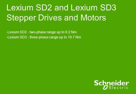 Lexium SD2 and Lexium SD3 Stepper Drives and Motors -Lexium SD2 - two-phase range up to 9.2 Nm -Lexium SD3 - three-phase range up to 19.7 Nm.