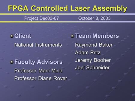 FPGA Controlled Laser Assembly FPGA Controlled Laser Assembly Project Dec03-07October 8, 2003 Client National Instruments Faculty Advisors Professor Mani.