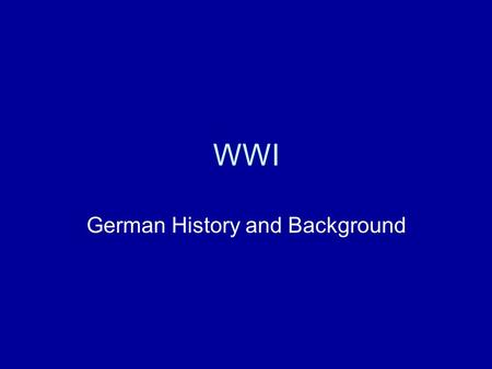 WWI German History and Background German Empire - Hohenzollern Wilhelm I – Kaiser – means emperor –Otto Von Bismark – Chancellor – Foreign Minister Actually.