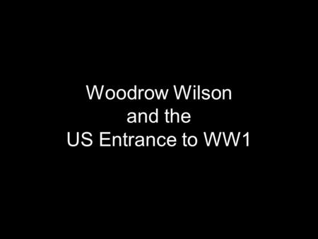 Woodrow Wilson and the US Entrance to WW1. Causes of WW1: 1914 Germany, Austria-Hungary, and Italy, against Great Britain, Russia, and France Underlying.
