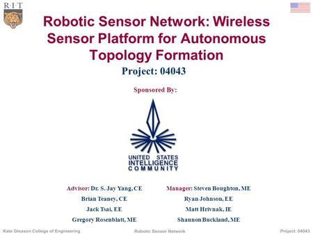 Robotic Sensor Network: Wireless Sensor Platform for Autonomous Topology Formation Project: 04043 Sponsored By: Advisor: Dr. S. Jay Yang, CEManager: Steven.