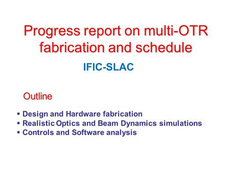 Progress report on multi-OTR fabrication and schedule IFIC-SLAC  Design and Hardware fabrication  Realistic Optics and Beam Dynamics simulations  Controls.