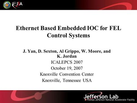 Ethernet Based Embedded IOC for FEL Control Systems J. Yan, D. Sexton, Al Grippo, W. Moore, and K. Jordan ICALEPCS 2007 October 19, 2007 Knoxville Convention.