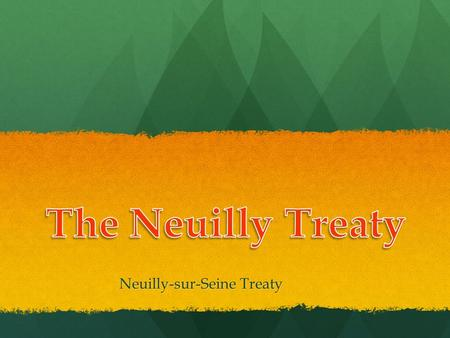 Neuilly-sur-Seine Treaty. Background: World War I Centered around Europe Centered around Europe Allied Powers: France, Britain and Russia Allied Powers: