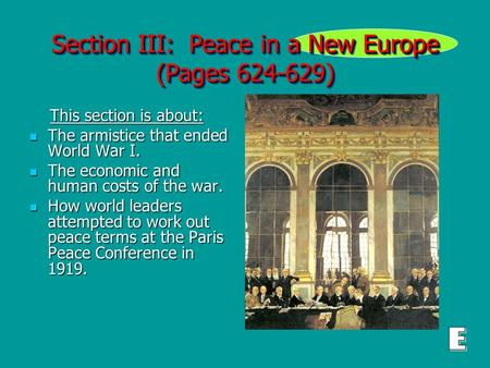 Section III: Peace in a New Europe (Pages 624-629) This section is about: This section is about: The armistice that ended World War I. The armistice that.