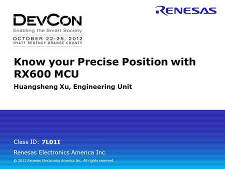 Renesas Electronics America Inc. © 2012 Renesas Electronics America Inc. All rights reserved. Class ID: Know your Precise Position with RX600 MCU Huangsheng.