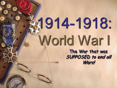 1914-1918: World War I 1914-1918: World War I The War that was SUPPOSED to end all Wars!