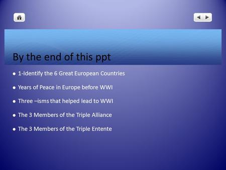 By the end of this ppt 1-Identify the 6 Great European Countries Years of Peace in Europe before WWI Three –isms that helped lead to WWI The 3 Members.