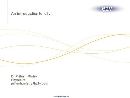 An introduction to e2v Dr Pritesh Mistry Physicist