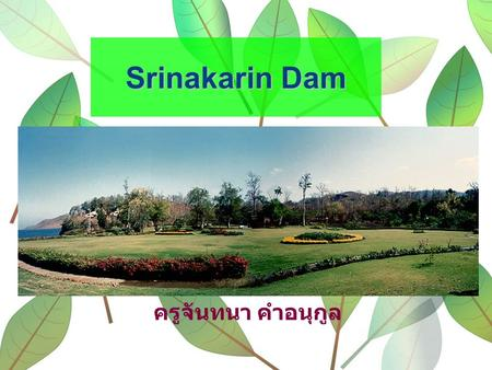 Srinakarin Dam ครูจันทนา คำอนุกูล. The Srinakarin Dam is one of the important dams in Kanchanaburi, which is situated in Srisawat District. The atmosphere.