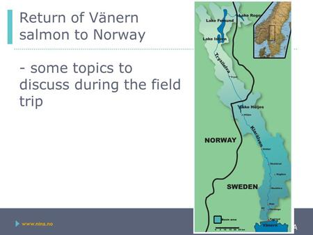 Www.nina.no Return of Vänern salmon to Norway - some topics to discuss during the field trip.