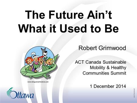 The Future Ain't What it Used to Be Robert Grimwood ACT Canada Sustainable Mobility & Healthy Communities Summit 1 December 2014 www.blog.smartmotors.com.