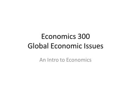 Economics 300 Global Economic Issues An Intro to Economics.