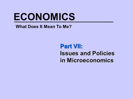 ECONOMICS What Does It Mean To Me? Part VII: Issues and Policies in Microeconomics.