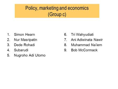 Policy, marketing and economics (Group c) 1.Simon Hearn 2.Nur Masripatin 3.Dede Rohadi 4.Subarudi 5.Nugroho Adi Utomo 6.Tri Wahyudiati 7.Ani Adiwinata.