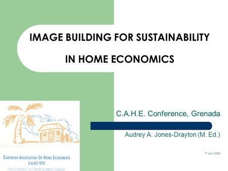 IMAGE BUILDING FOR SUSTAINABILITY IN HOME ECONOMICS C.A.H.E. Conference, Grenada Audrey A. Jones-Drayton (M. Ed.) 7 th April 2009.