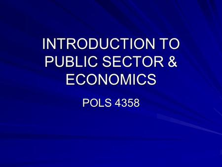 INTRODUCTION TO PUBLIC SECTOR & ECONOMICS POLS 4358.