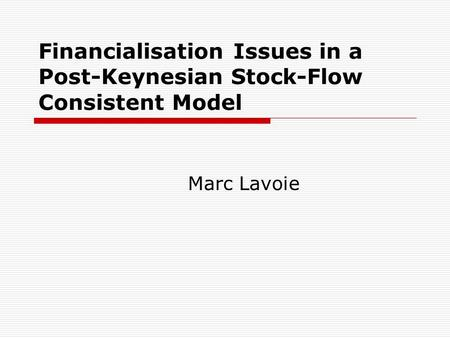 Financialisation Issues in a Post-Keynesian Stock-Flow Consistent Model Marc Lavoie.