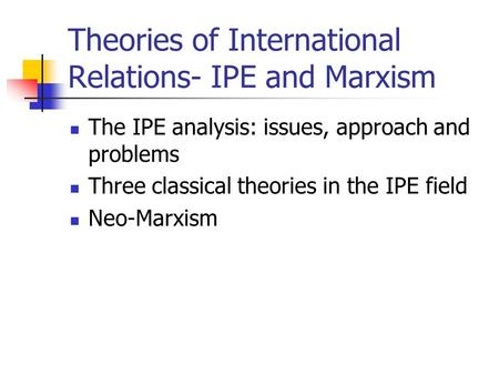 Theories of International Relations- IPE and Marxism The IPE analysis: issues, approach and problems Three classical theories in the IPE field Neo-Marxism.