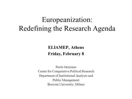 Europeanization: Redefining the Research Agenda ELIAMEP, Athens Friday, February 8 Paolo Graziano Center for Comparative Political Research Department.