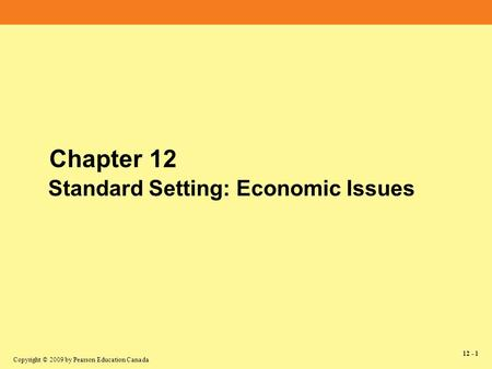 Copyright © 2009 by Pearson Education Canada 12 - 1 Chapter 12 Standard Setting: Economic Issues.